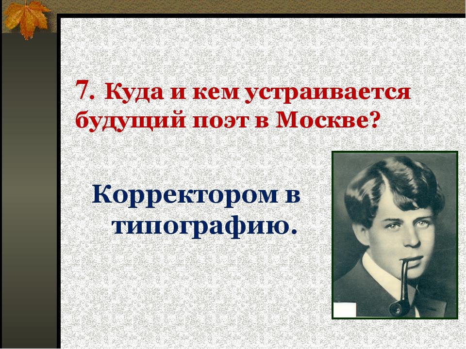 7. Куда и кем устраивается будущий поэт в Москве? Корректором в типографию.