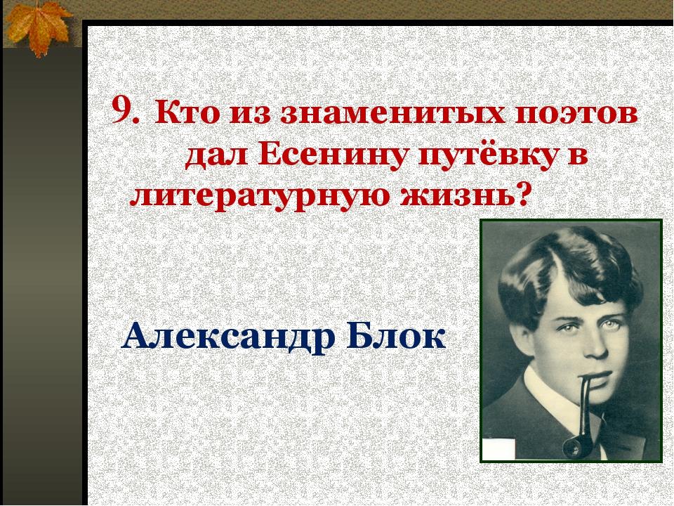 9. Кто из знаменитых поэтов дал Есенину путёвку в литературную жизнь? Алексан...