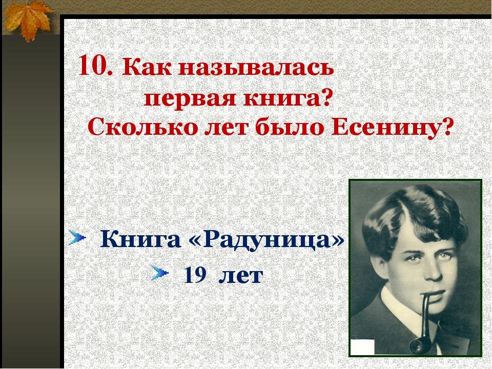10. Как называлась первая книга? Сколько лет было Есенину? Книга «Радуница»...