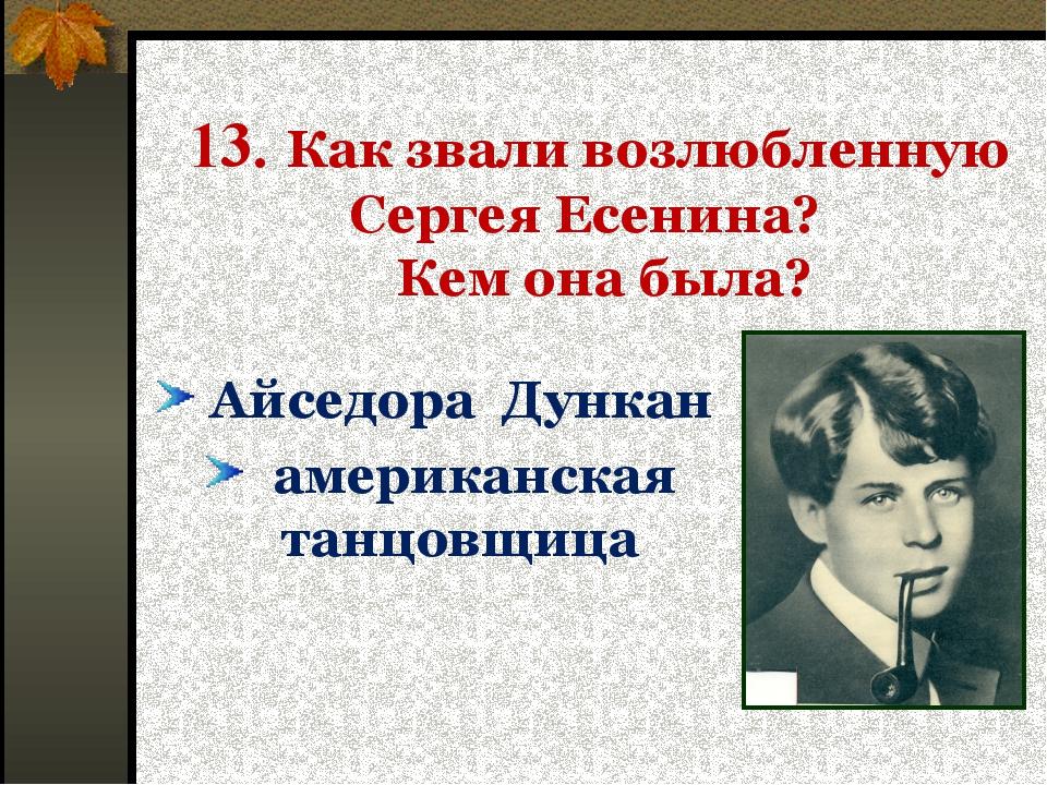 13. Как звали возлюбленную Сергея Есенина? Кем она была? Айседора Дункан аме...