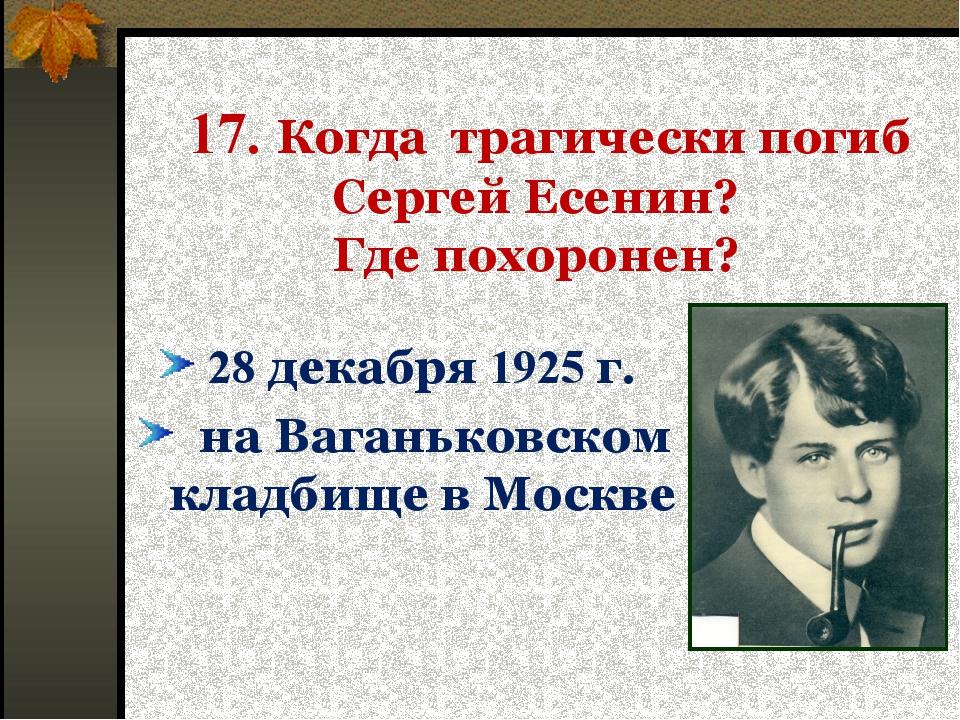 17. Когда трагически погиб Сергей Есенин? Где похоронен? 28 декабря 1925 г....
