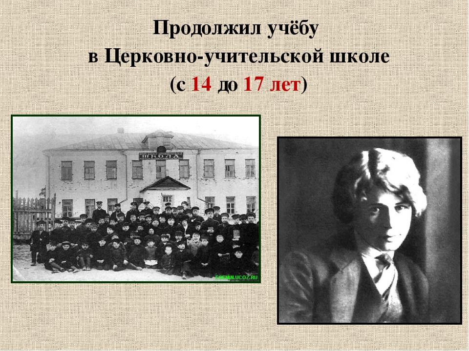Продолжил учёбу в Церковно-учительской школе (с 14 до 17 лет)