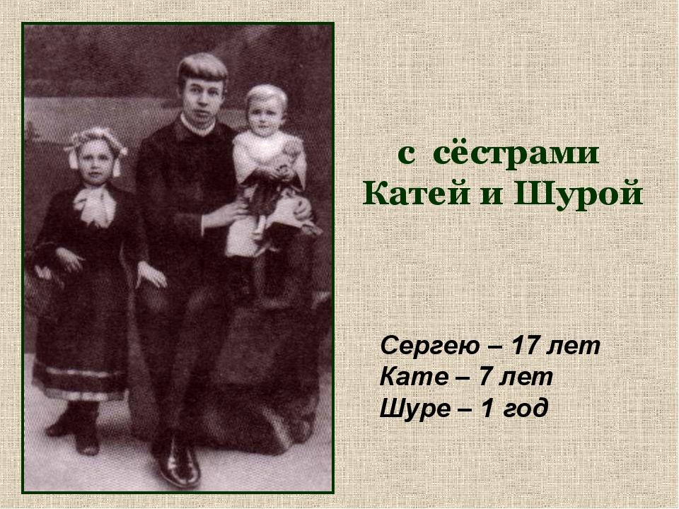 с сёстрами Катей и Шурой Сергею – 17 лет Кате – 7 лет Шуре – 1 год
