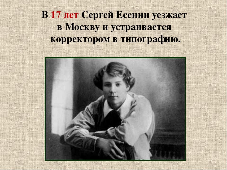 В 17 лет Сергей Есенин уезжает в Москву и устраивается корректором в типограф...