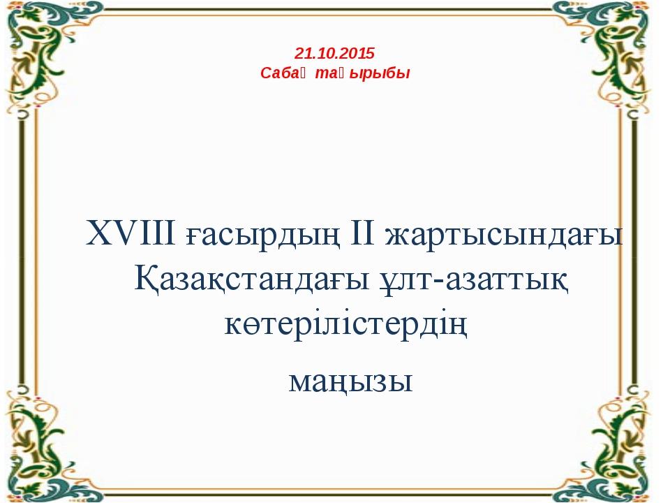 21.10.2015 Сабақ тақырыбы XVIII ғасырдың ІІ жартысындағы Қазақстандағы ұлт-а...