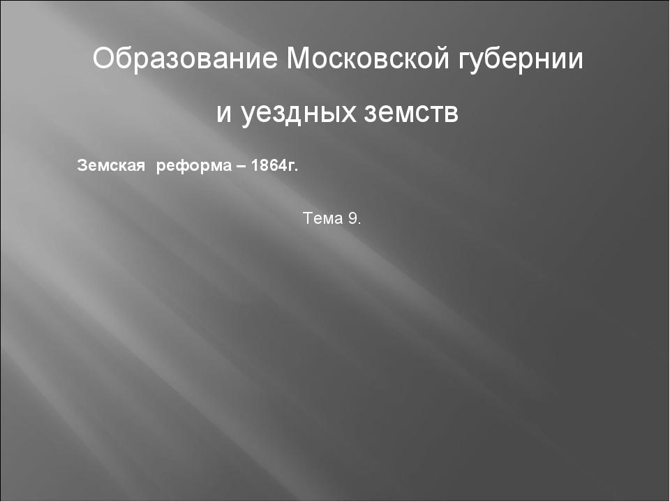 Образование Московской губернии и уездных земств Земская реформа – 1864г. Те...
