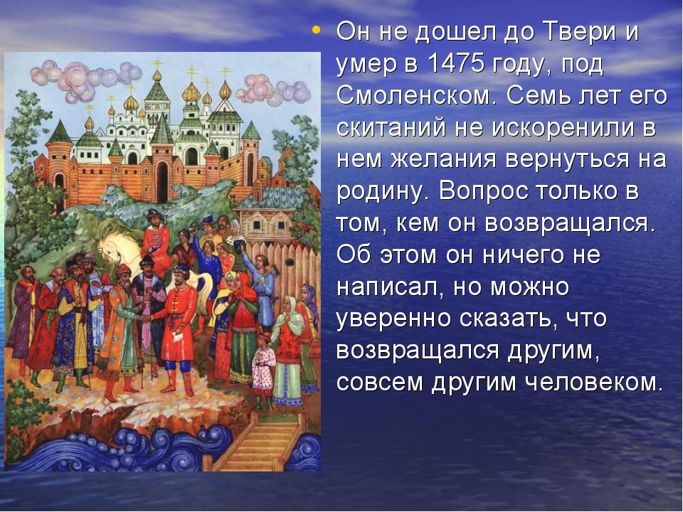 Он не дошел до Твери и умер в 1475 году, под Смоленском. Семь лет его скитани...