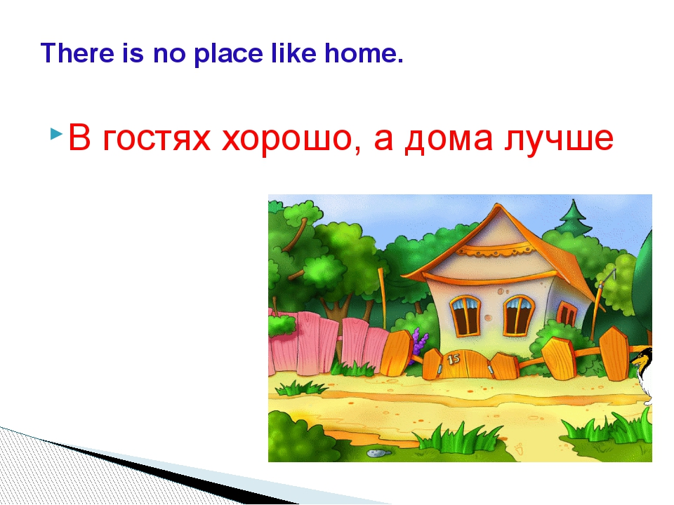 В гостях хорошо, а дома лучше There is no place like home.