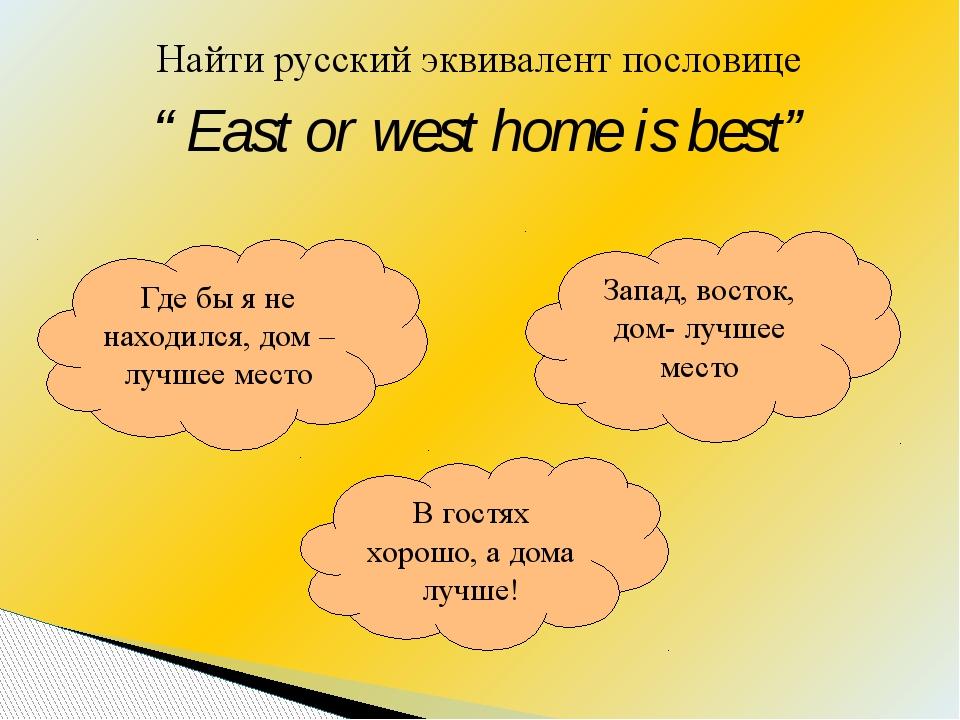 "Найти русский эквивалент пословице ""East or west home is best"" Где бы я не на..."
