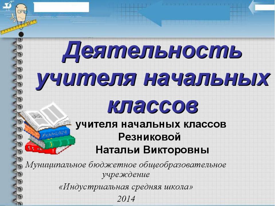 Деятельность учителя начальных классов учителя начальных классов Резниковой Н...