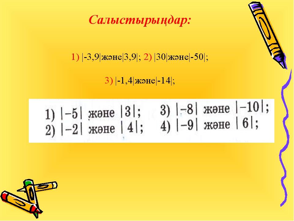 Салыстырыңдар: 1) |-3,9|және|3,9|; 2) |30|және|-50|; 3) |-1,4|және|-14|;
