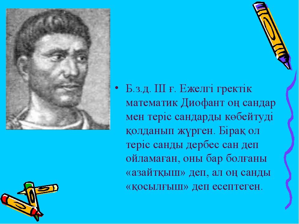 Б.з.д. ІІІ ғ. Ежелгі гректік математик Диофант оң сандар мен теріс сандарды к...