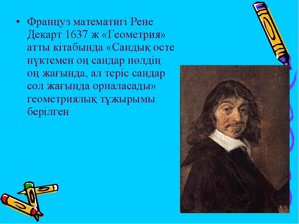 Француз математигі Рене Декарт 1637 ж «Геометрия» атты кітабында «Сандық осте...