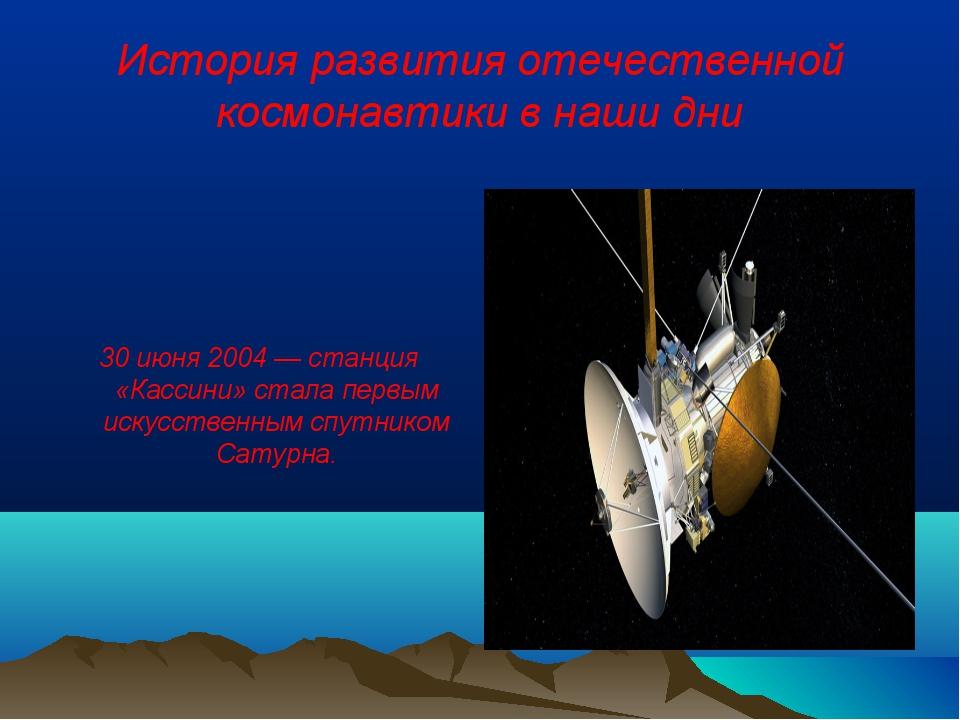 История развития отечественной космонавтики в наши дни 30 июня 2004 — станция...