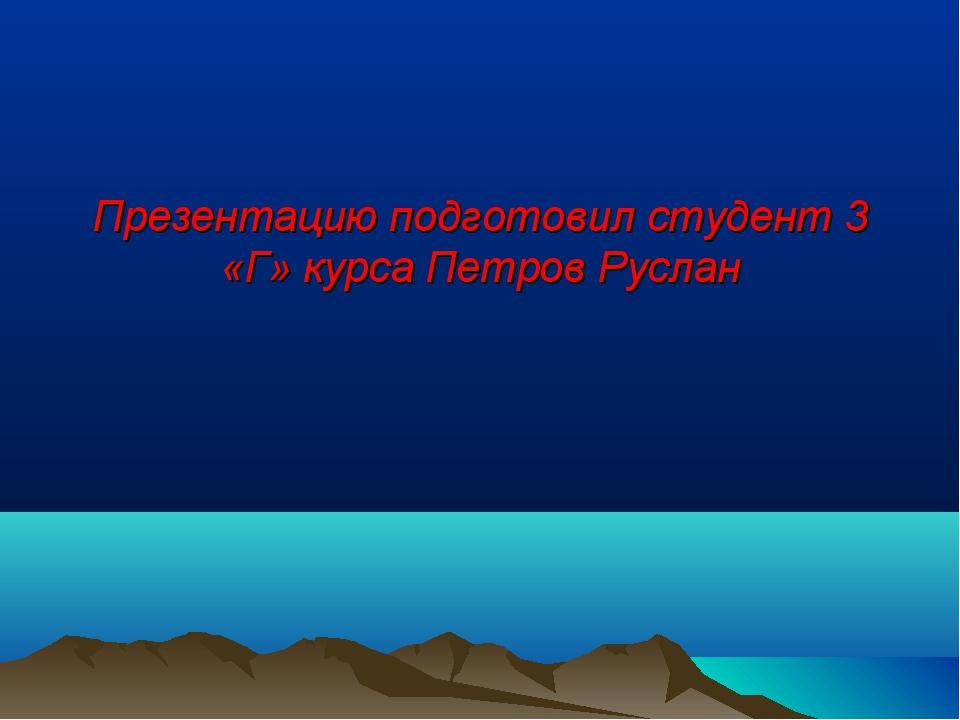 Презентацию подготовил студент 3 «Г» курса Петров Руслан