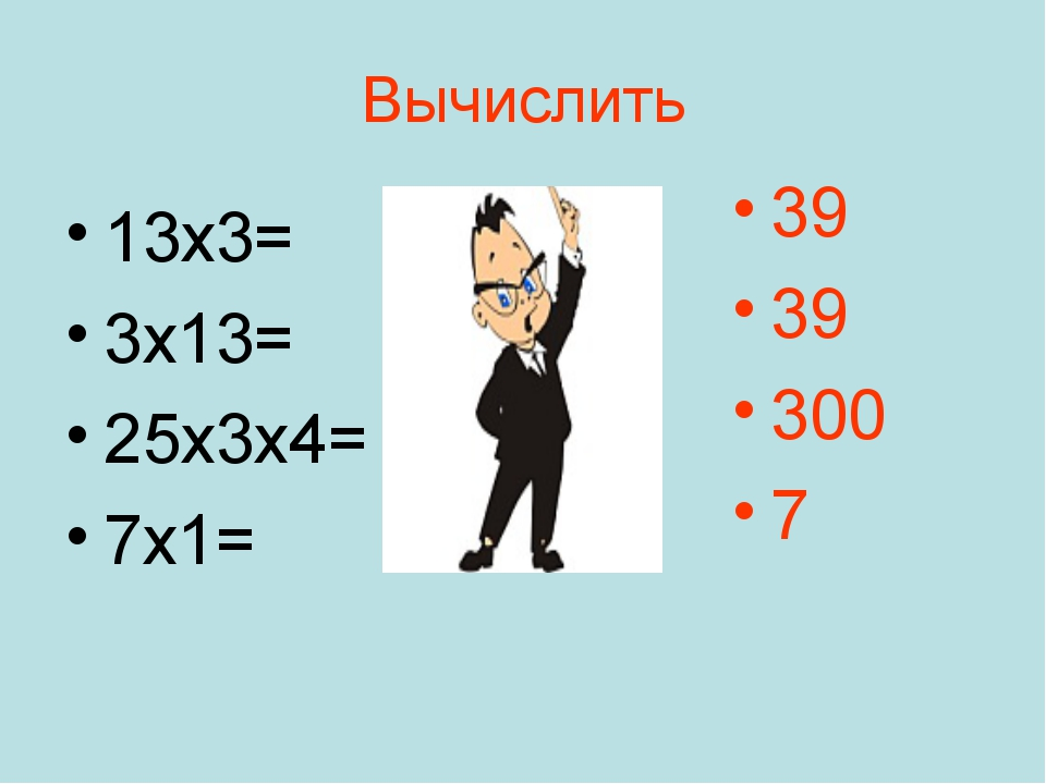 Вычислить 13х3= 3х13= 25х3х4= 7х1= 39 39 300 7