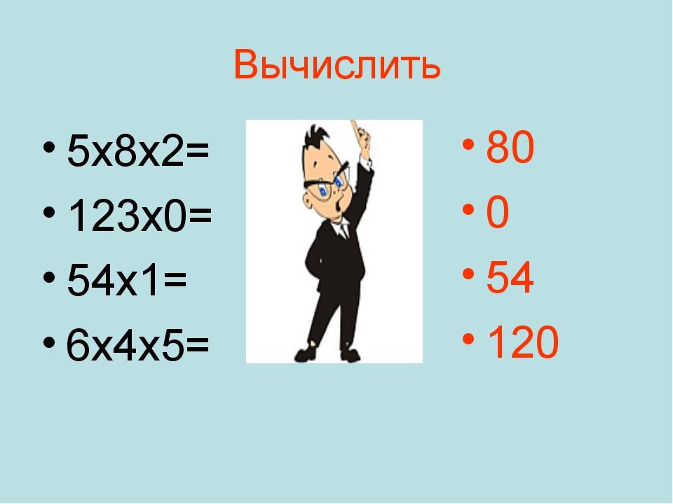 Вычислить 5х8х2= 123х0= 54х1= 6х4х5= 80 0 54 120