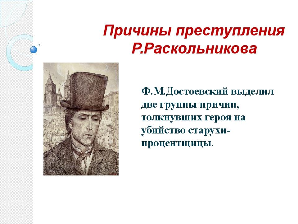 Причины преступления Р.Раскольникова Ф.М.Достоевский выделил две группы причи...