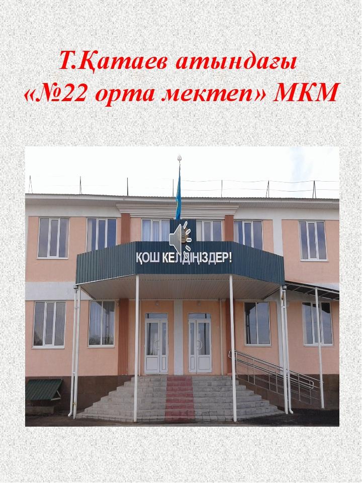 Т.Қатаев атындағы «№22 орта мектеп» МКМ
