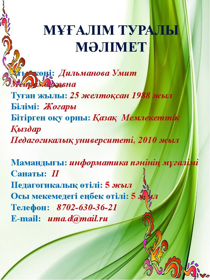 Аты-жөні: Дильманова Умит Мейрамбековна Туған жылы: 25 желтоқсан 1988 жыл Біл...