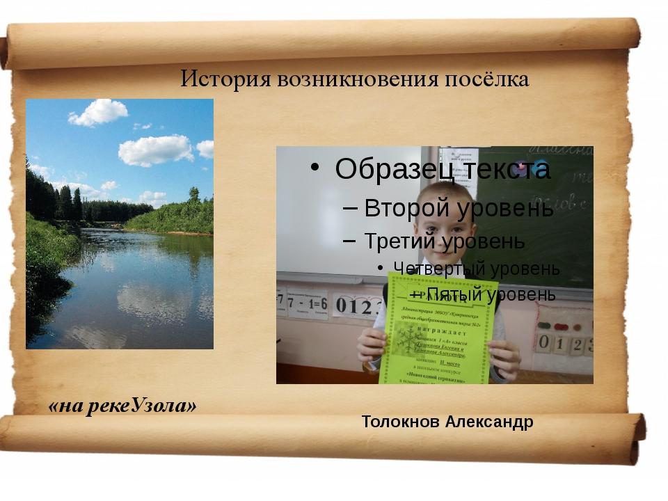 История возникновения посёлка «на рекеУзола» Толокнов Александр