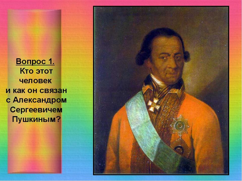 Вопрос 1. Кто этот человек и как он связан с Александром Сергеевичем Пушкиным?