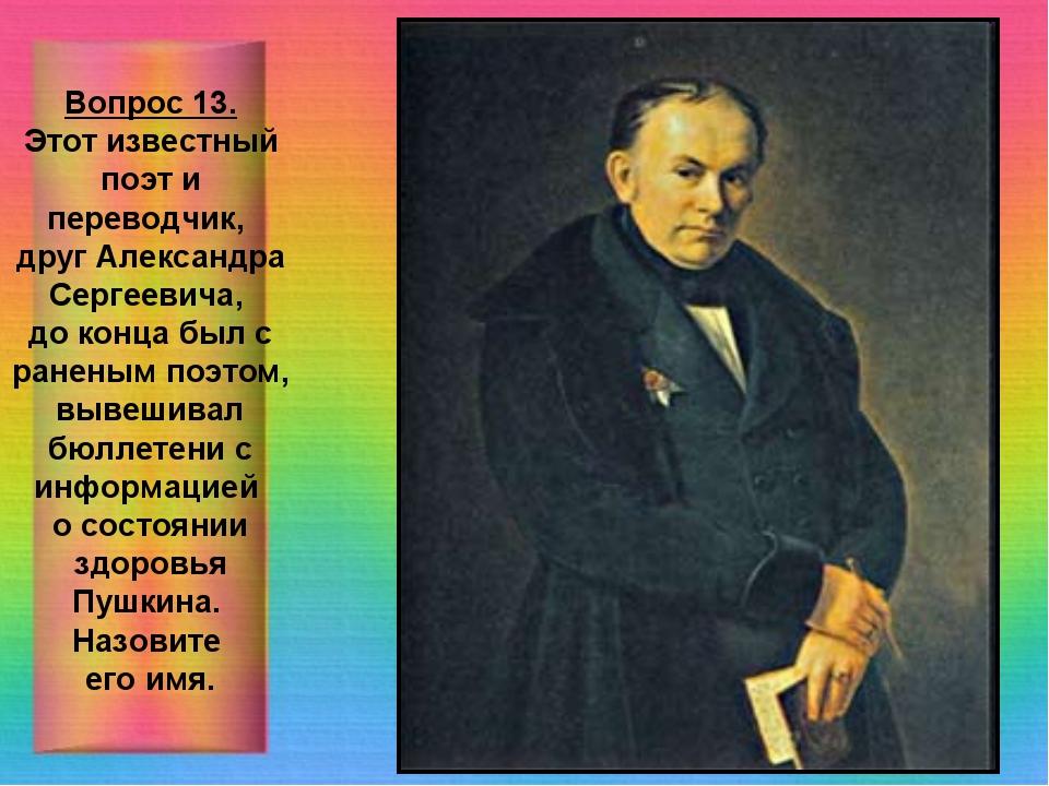 Вопрос 13. Этот известный поэт и переводчик, друг Александра Сергеевича, до к...