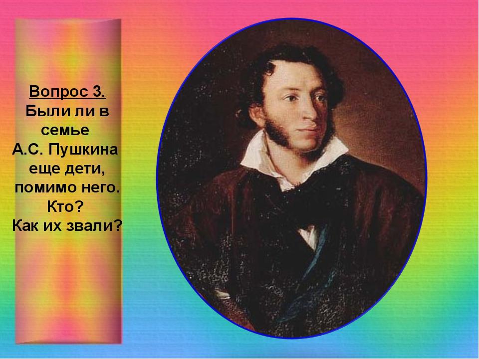 Вопрос 3. Были ли в семье А.С. Пушкина еще дети, помимо него. Кто? Как их зва...