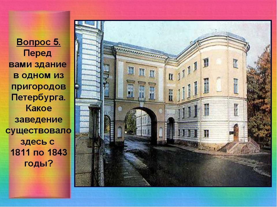 Вопрос 5. Перед вами здание в одном из пригородов Петербурга. Какое заведение...