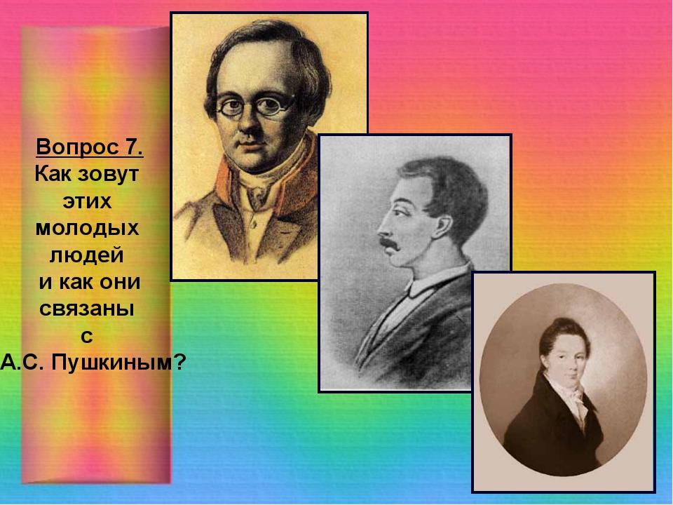 Вопрос 7. Как зовут этих молодых людей и как они связаны с А.С. Пушкиным?