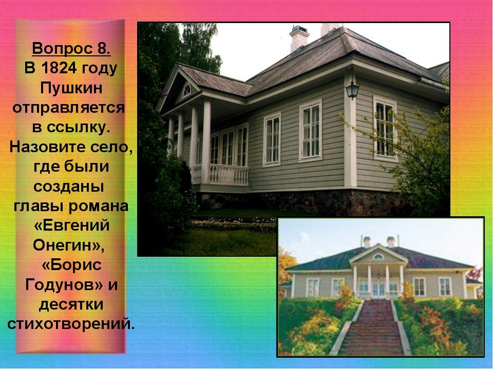 Вопрос 8. В 1824 году Пушкин отправляется в ссылку. Назовите село, где были с...