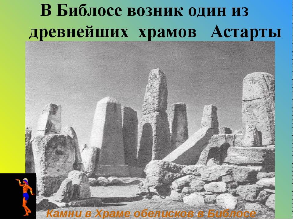 В Библосе возник один из древнейших храмов Астарты Камни в Храме обелисков в...