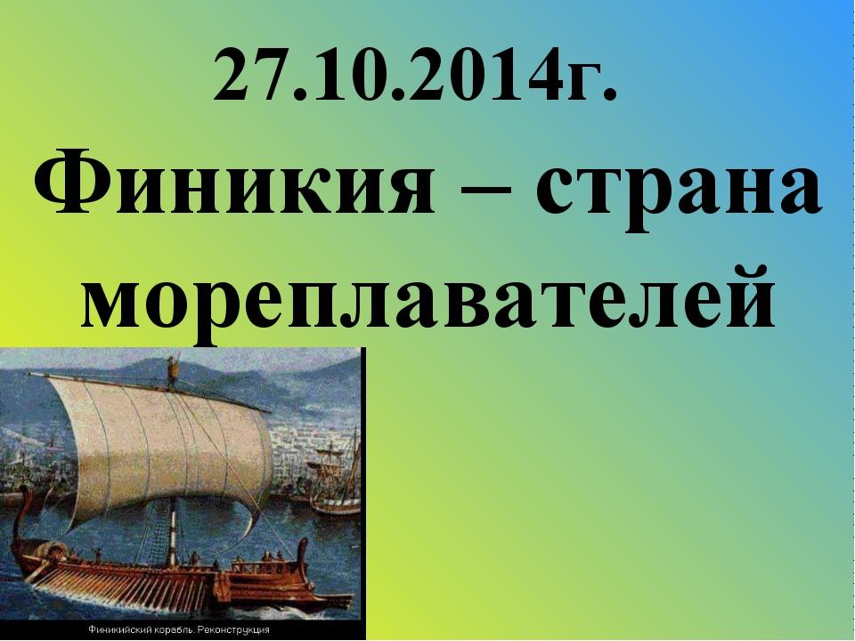 27.10.2014г. Финикия – страна мореплавателей