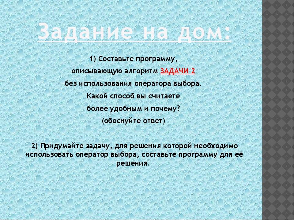 1) Составьте программу, описывающую алгоритм ЗАДАЧИ 2 без использования опера...