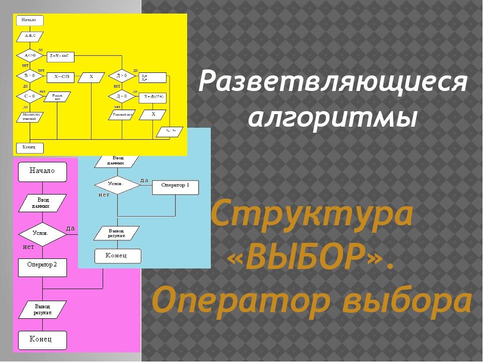 Разветвляющиеся алгоритмы Структура «ВЫБОР». Оператор выбора