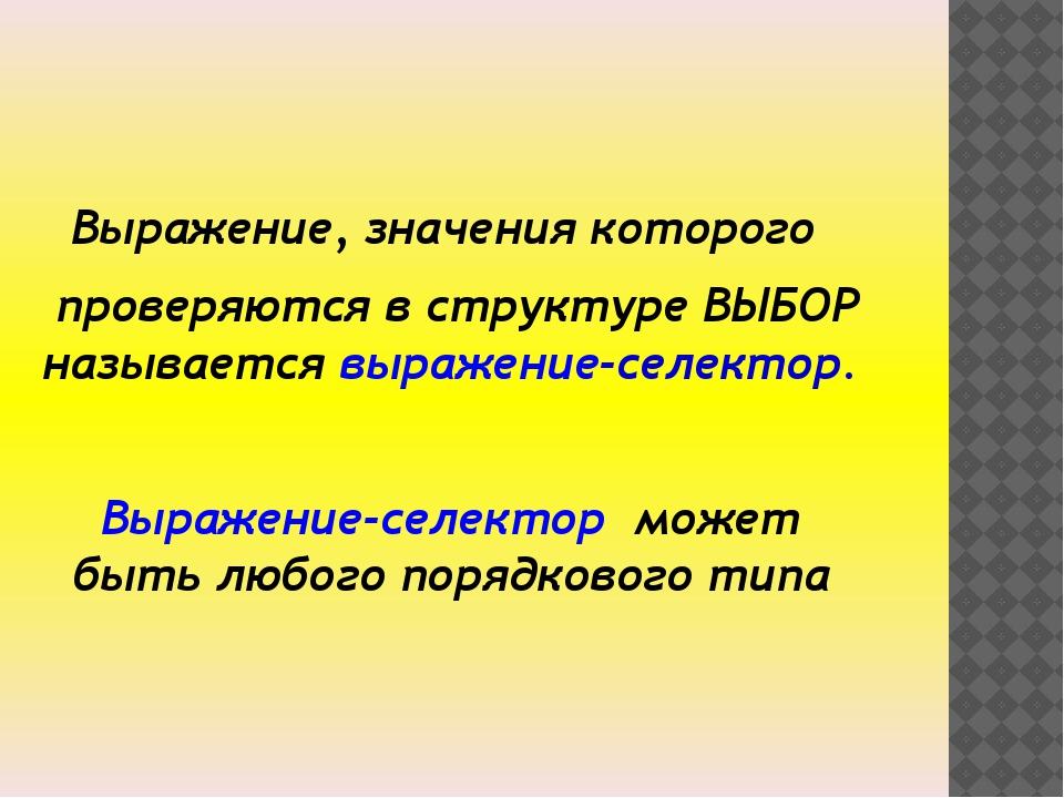 Выражение, значения которого проверяются в структуре ВЫБОР называется выраже...