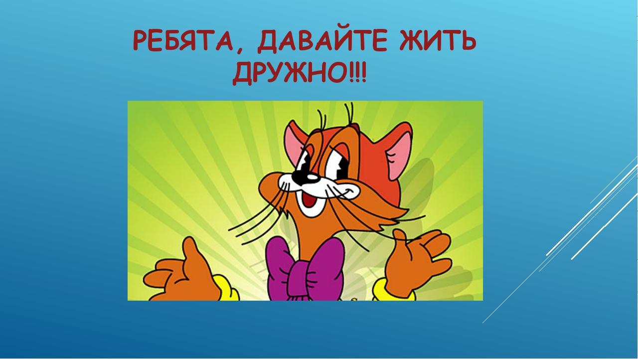 РЕБЯТА, ДАВАЙТЕ ЖИТЬ ДРУЖНО!!!