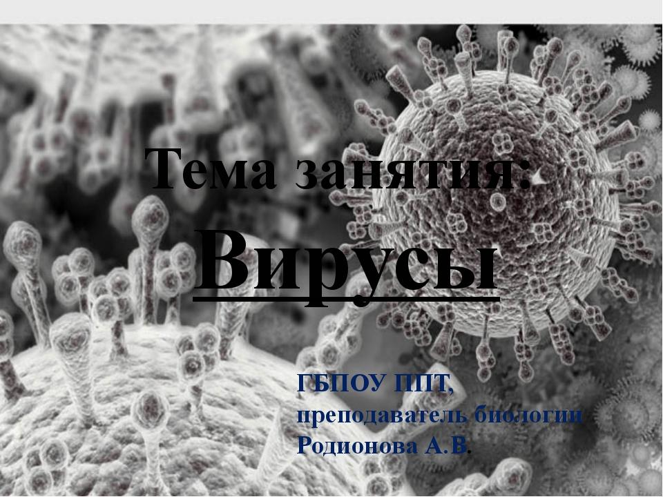 Тема занятия: Вирусы ГБПОУ ППТ, преподаватель биологии Родионова А.В.