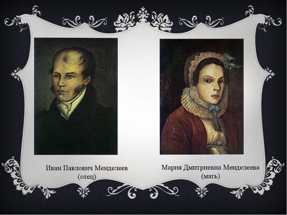 Иван Павлович Менделеев (отец) Мария Дмитриевна Менделеева (мать)