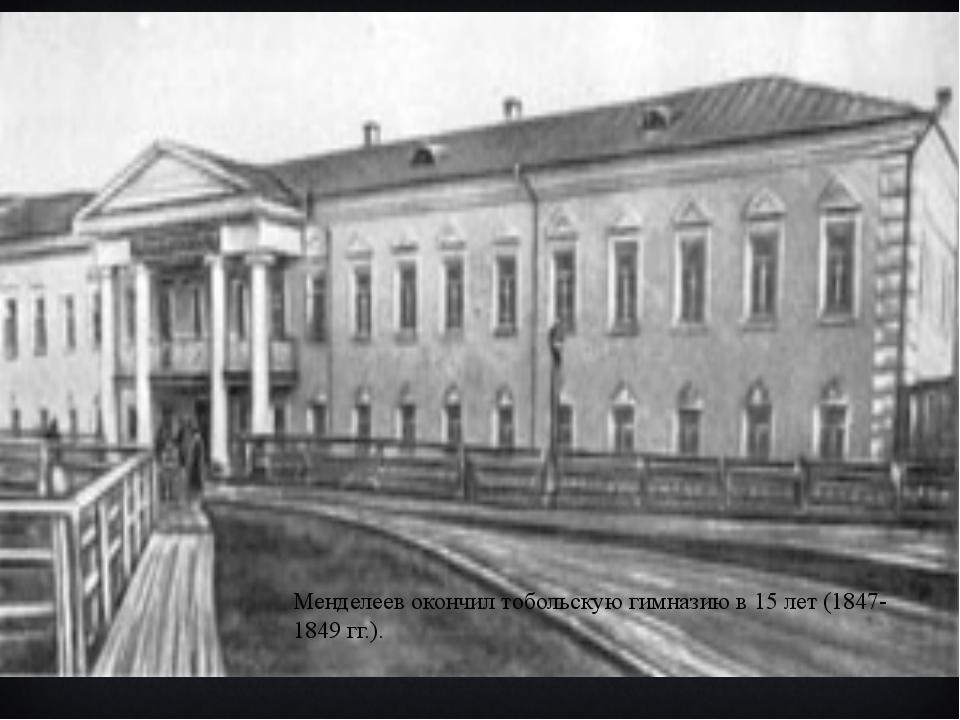 Менделеев окончил тобольскую гимназию в 15 лет (1847-1849 гг.).