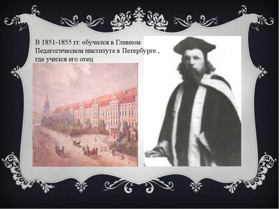 В 1851-1855 гг. обучался в Главном Педагогическом институте в Петербурге , гд...