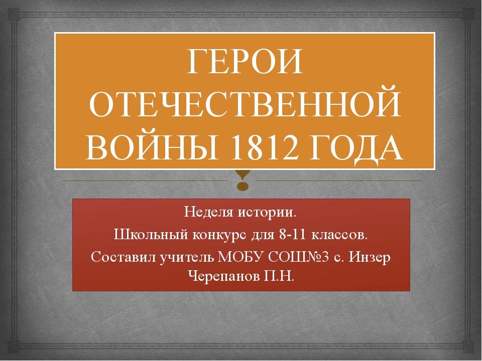 ГЕРОИ ОТЕЧЕСТВЕННОЙ ВОЙНЫ 1812 ГОДА Неделя истории. Школьный конкурс для 8-11...