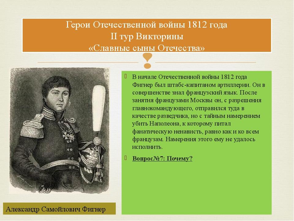 В начале Отечественной войны 1812 года Фигнер был штабс-капитаном артиллерии....