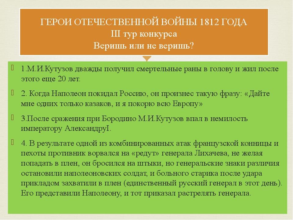 1.М.И.Кутузов дважды получил смертельные раны в голову и жил после этого еще...