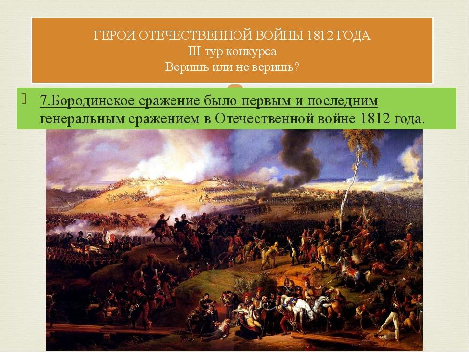 7.Бородинское сражение было первым и последним генеральным сражением в Отечес...