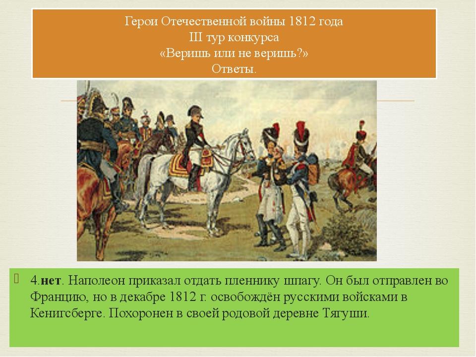 4.нет. Наполеон приказал отдать пленнику шпагу. Он был отправлен во Францию,...