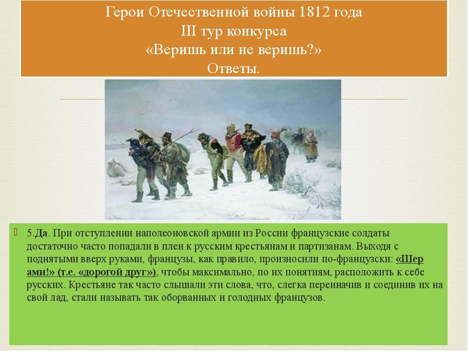 5.Да. При отступлении наполеоновской армии из России французские солдаты дост...