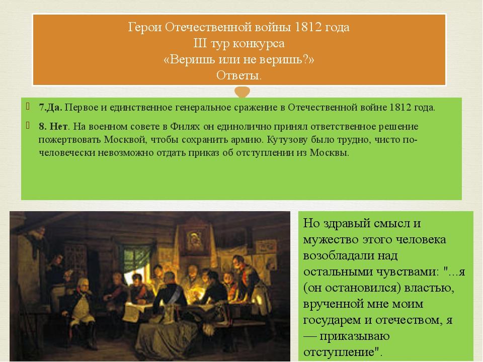7.Да. Первое и единственное генеральное сражение в Отечественной войне 1812 г...