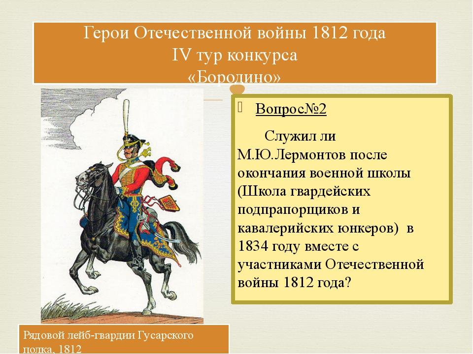 Вопрос№2 Служил ли М.Ю.Лермонтов после окончания военной школы (Школа гвардей...