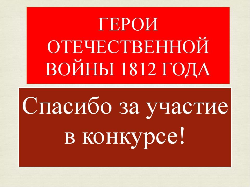 Спасибо за участие в конкурсе! ГЕРОИ ОТЕЧЕСТВЕННОЙ ВОЙНЫ 1812 ГОДА 